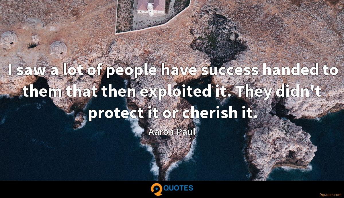I saw a lot of people have success handed to them that then exploited it. They didn't protect it or cherish it.