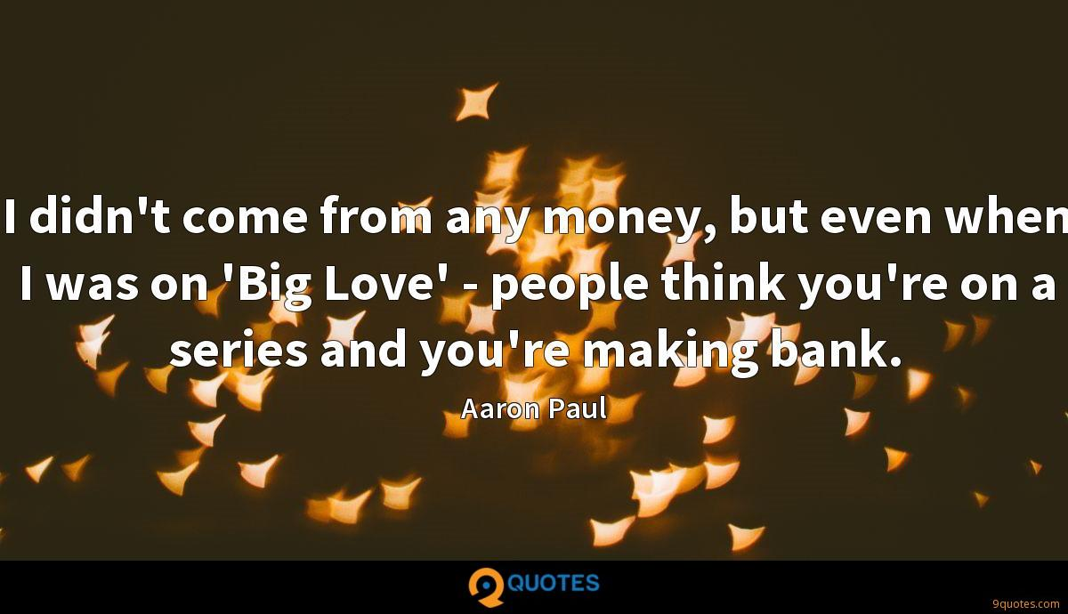 I didn't come from any money, but even when I was on 'Big Love' - people think you're on a series and you're making bank.
