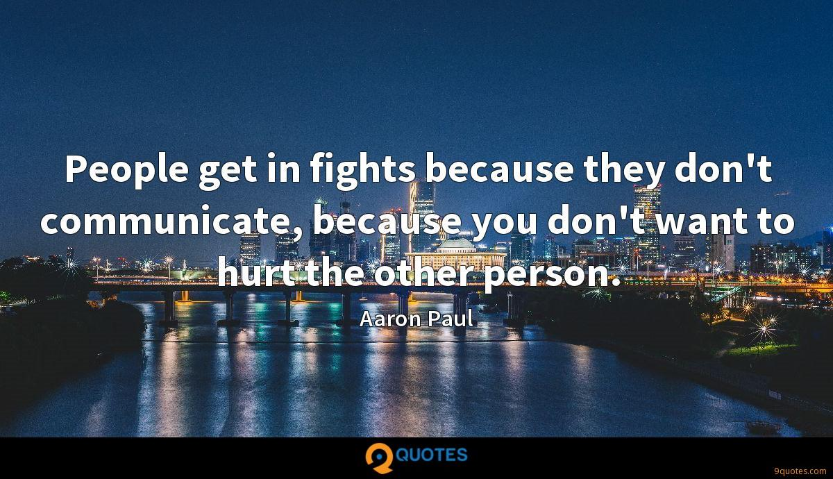 People get in fights because they don't communicate, because you don't want to hurt the other person.