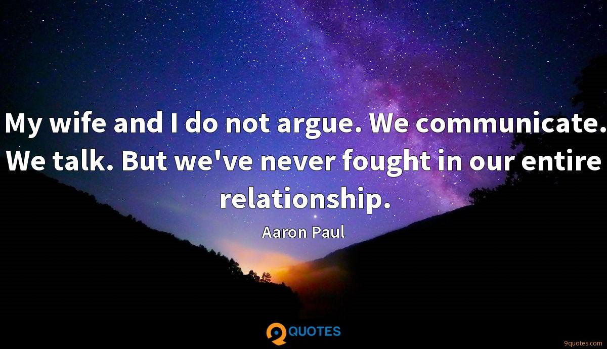 My wife and I do not argue. We communicate. We talk. But we've never fought in our entire relationship.
