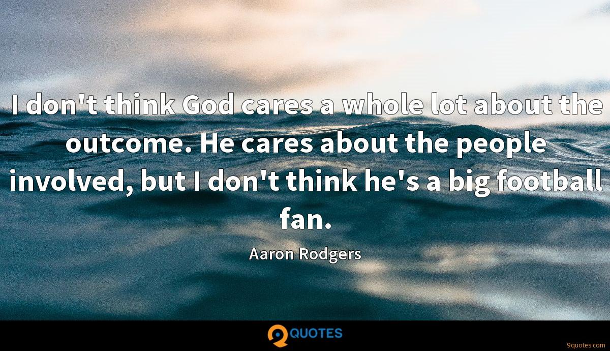 I don't think God cares a whole lot about the outcome. He cares about the people involved, but I don't think he's a big football fan.