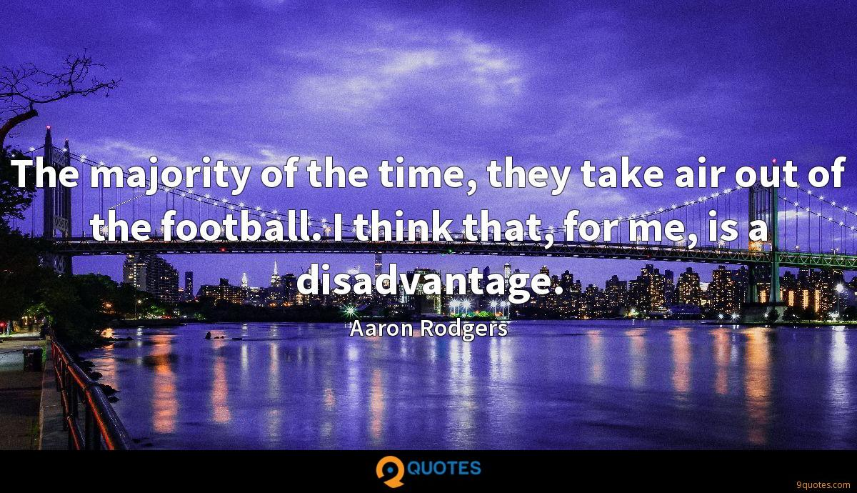 The majority of the time, they take air out of the football. I think that, for me, is a disadvantage.