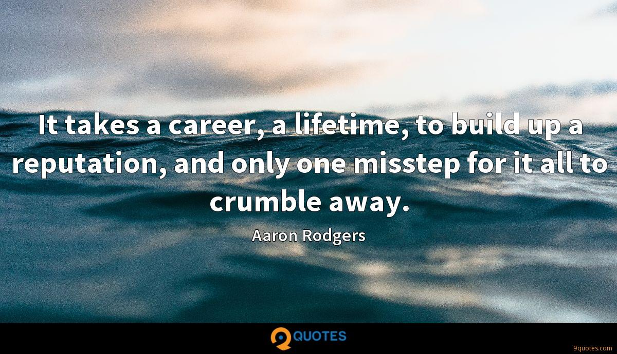 It takes a career, a lifetime, to build up a reputation, and only one misstep for it all to crumble away.