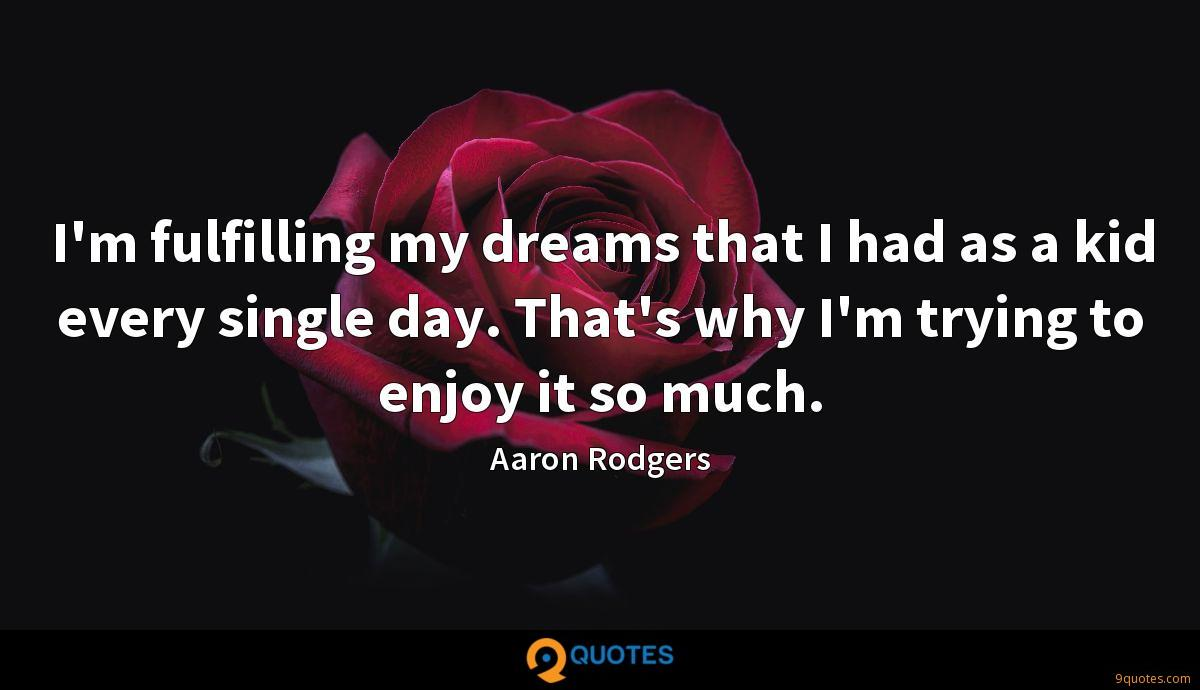 I'm fulfilling my dreams that I had as a kid every single day. That's why I'm trying to enjoy it so much.