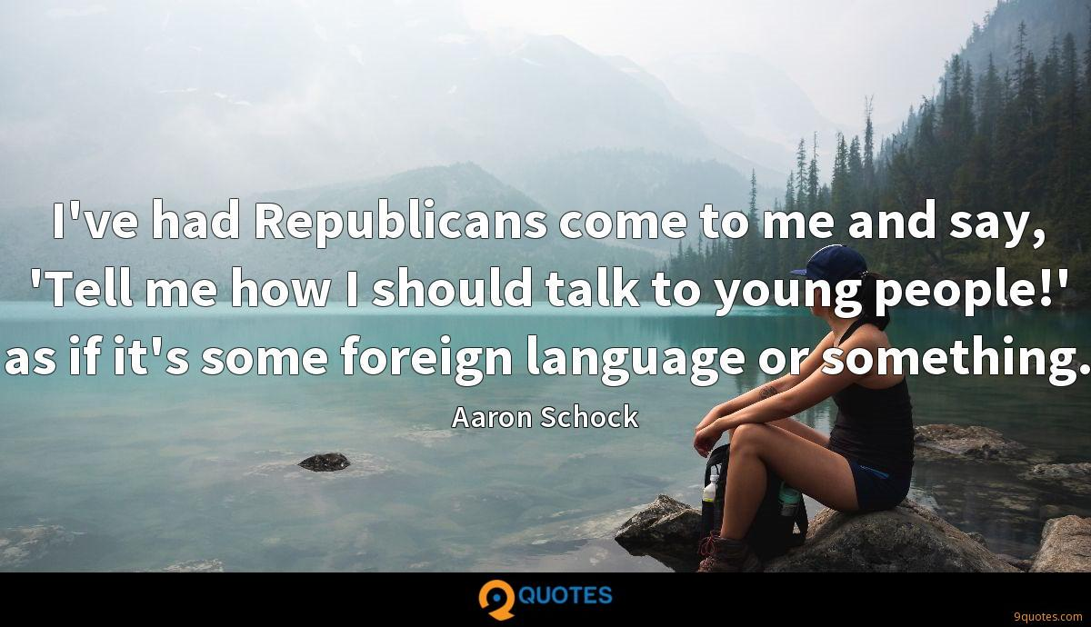 I've had Republicans come to me and say, 'Tell me how I should talk to young people!' as if it's some foreign language or something.