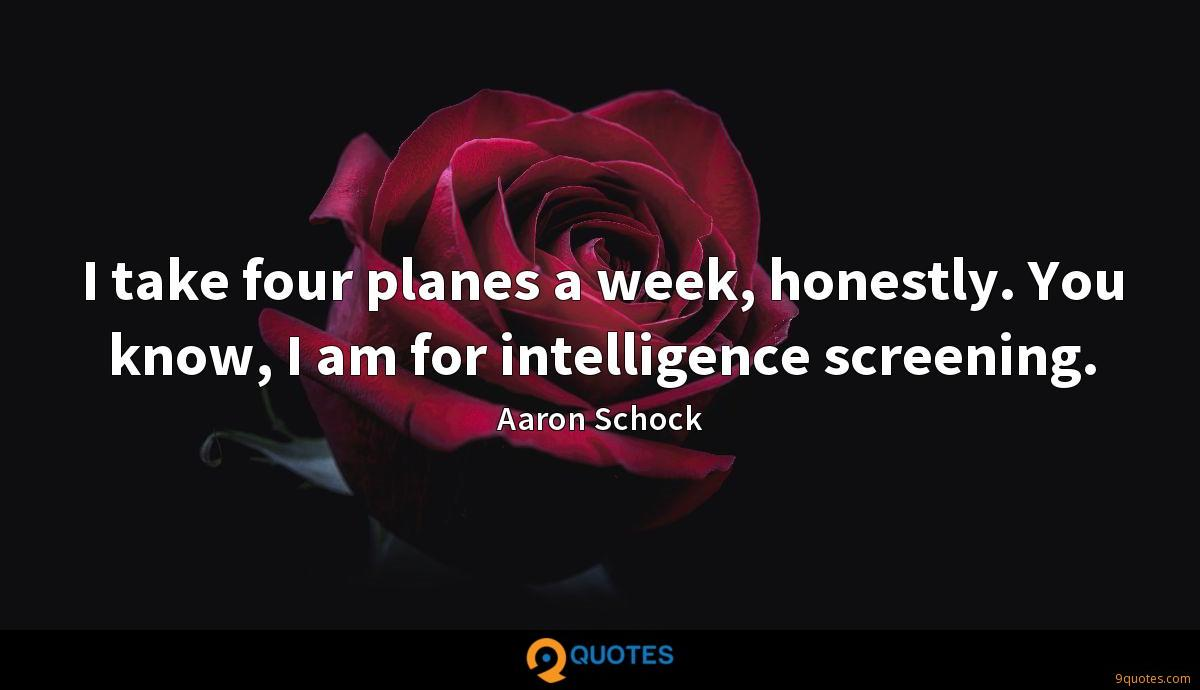 I take four planes a week, honestly. You know, I am for intelligence screening.
