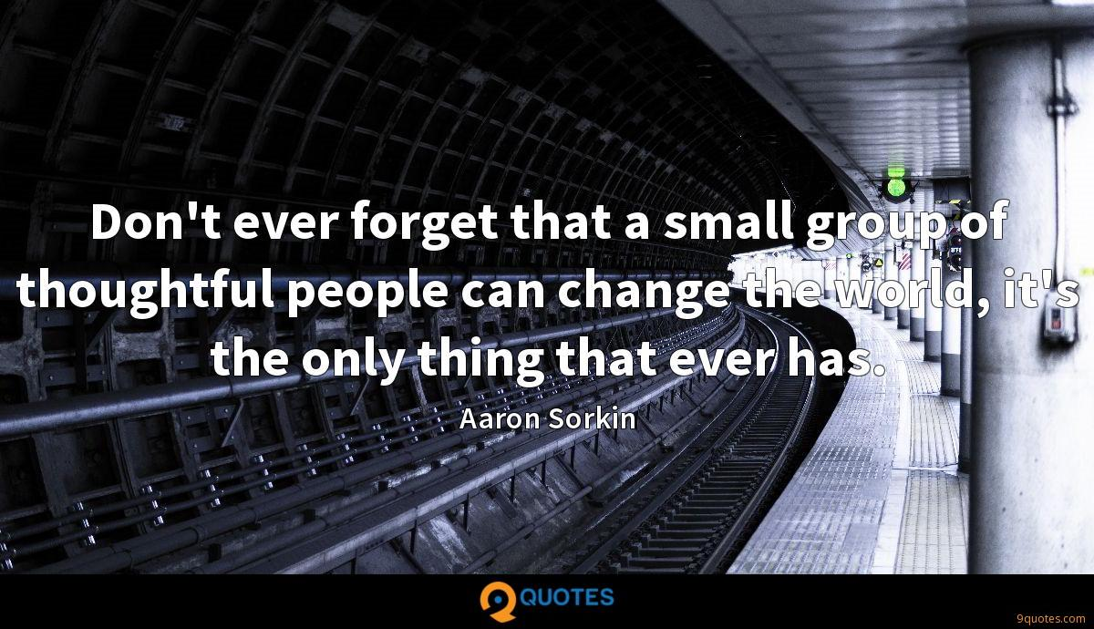 Don't ever forget that a small group of thoughtful people can change the world, it's the only thing that ever has.