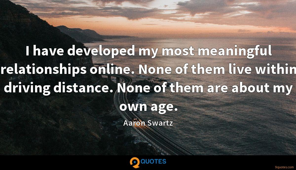I have developed my most meaningful relationships online. None of them live within driving distance. None of them are about my own age.