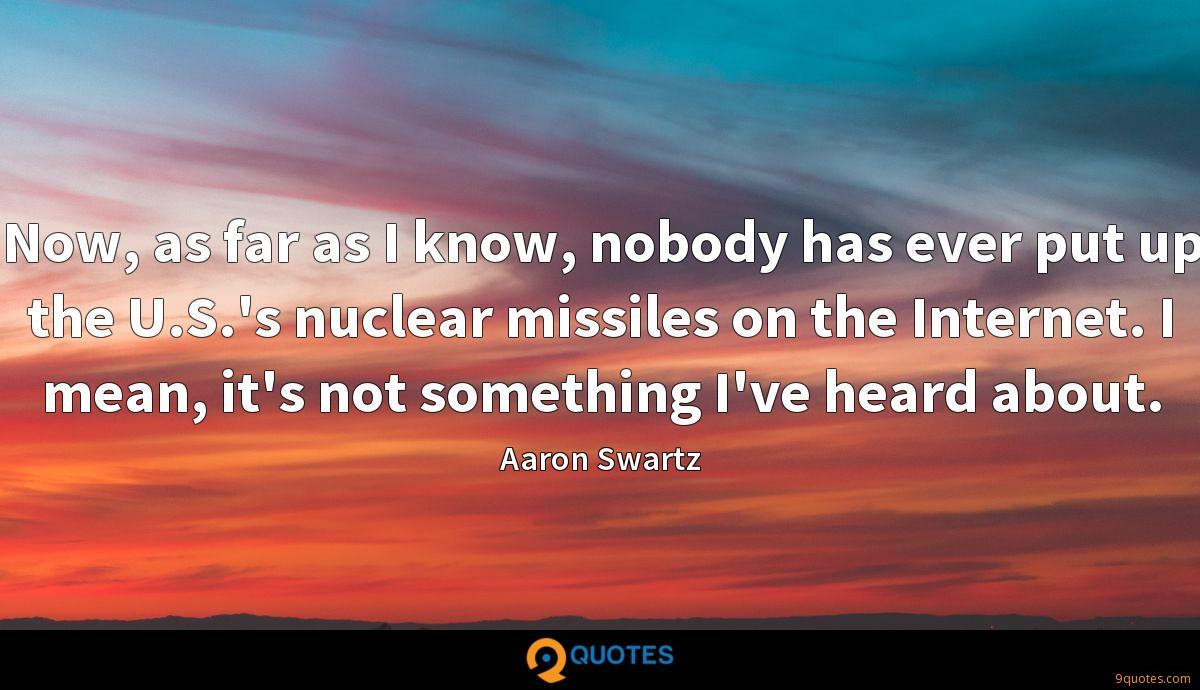 Now, as far as I know, nobody has ever put up the U.S.'s nuclear missiles on the Internet. I mean, it's not something I've heard about.