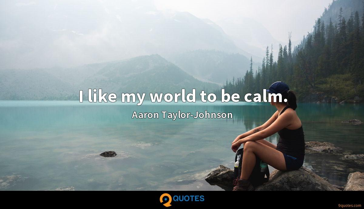 I like my world to be calm.