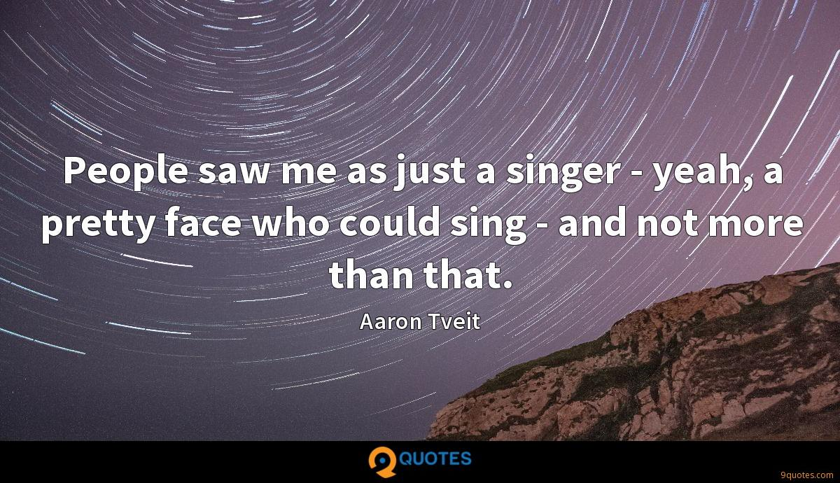 People saw me as just a singer - yeah, a pretty face who could sing - and not more than that.