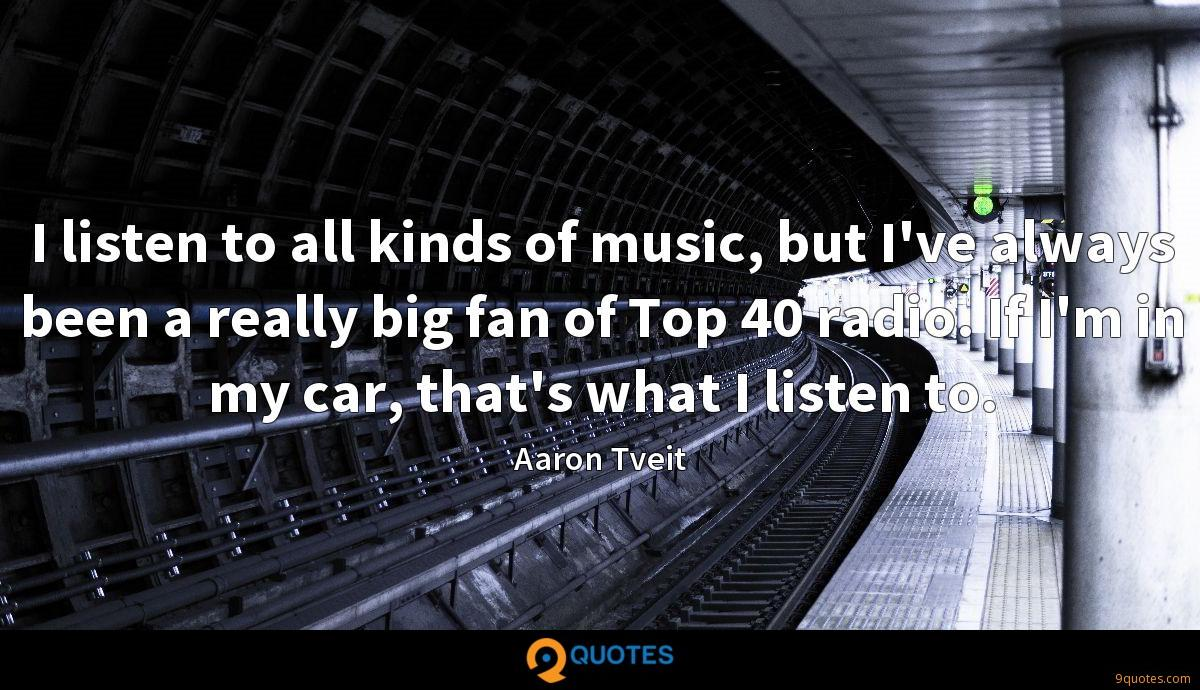 I listen to all kinds of music, but I've always been a really big fan of Top 40 radio. If I'm in my car, that's what I listen to.