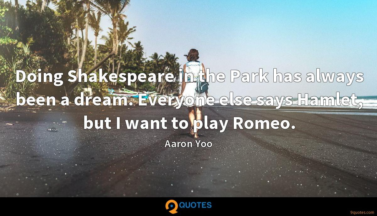 Doing Shakespeare in the Park has always been a dream. Everyone else says Hamlet, but I want to play Romeo.