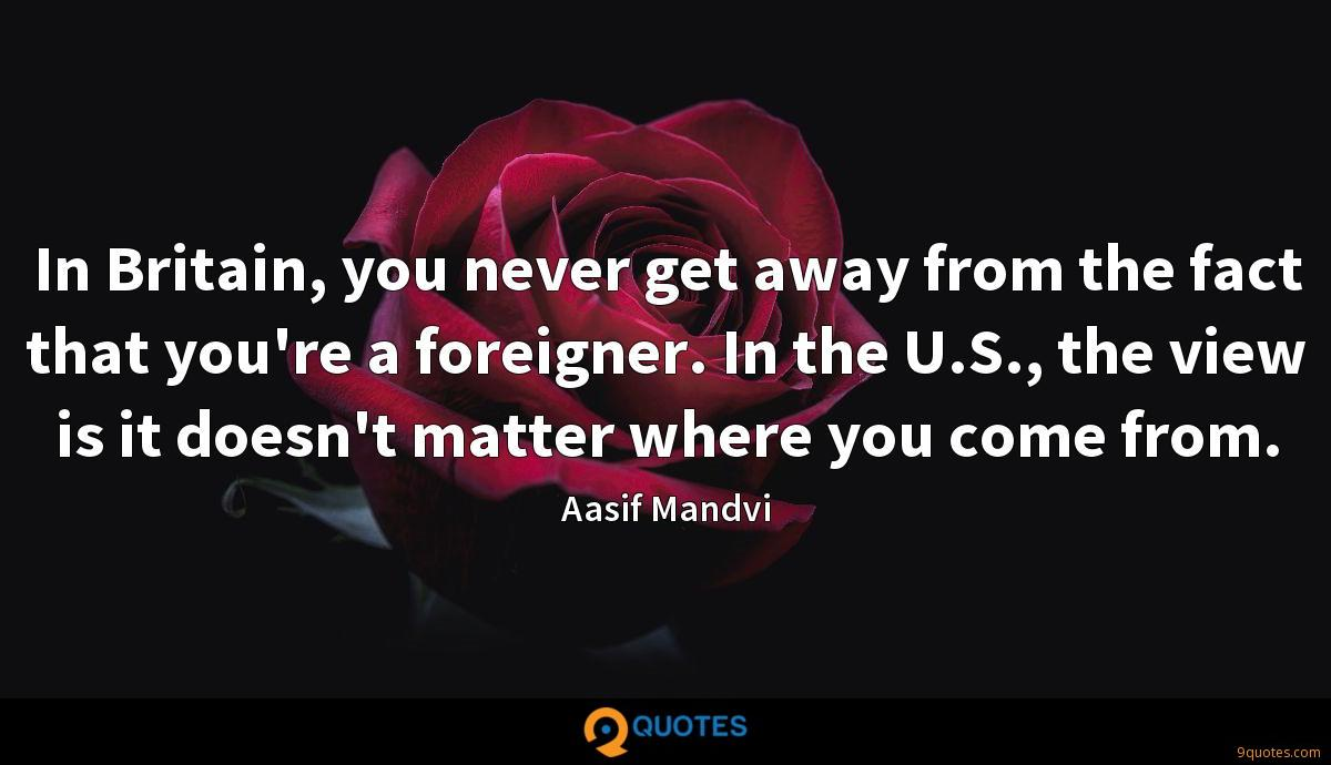 In Britain, you never get away from the fact that you're a foreigner. In the U.S., the view is it doesn't matter where you come from.
