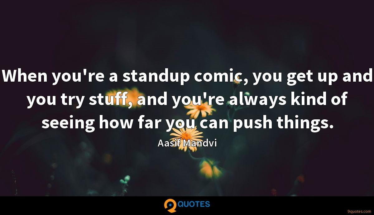When you're a standup comic, you get up and you try stuff, and you're always kind of seeing how far you can push things.