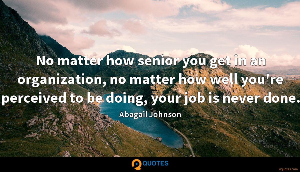 No matter how senior you get in an organization, no matter how well you're perceived to be doing, your job is never done.
