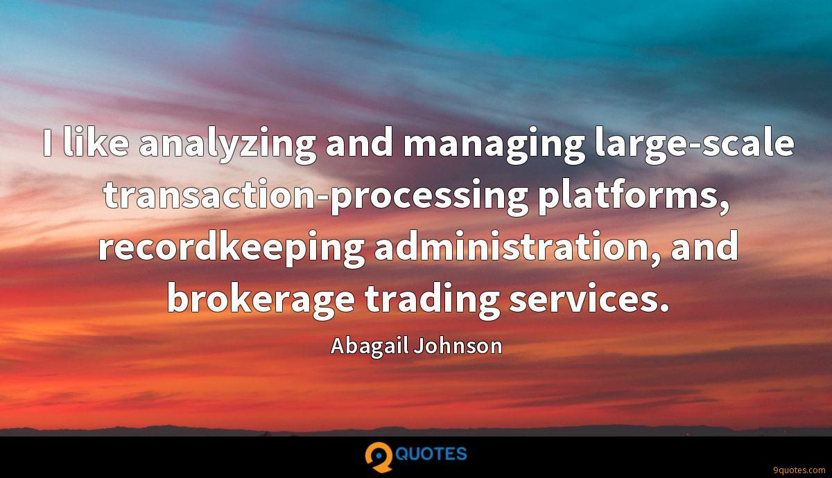 I like analyzing and managing large-scale transaction-processing platforms, recordkeeping administration, and brokerage trading services.