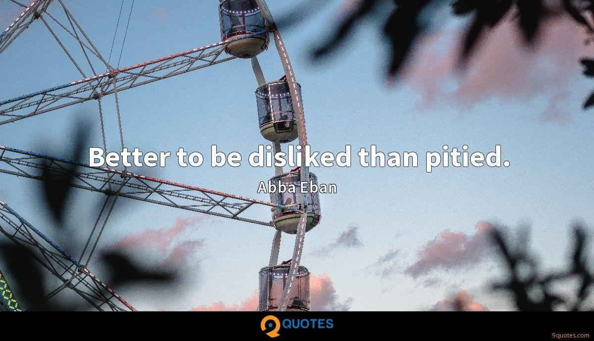 Better to be disliked than pitied.