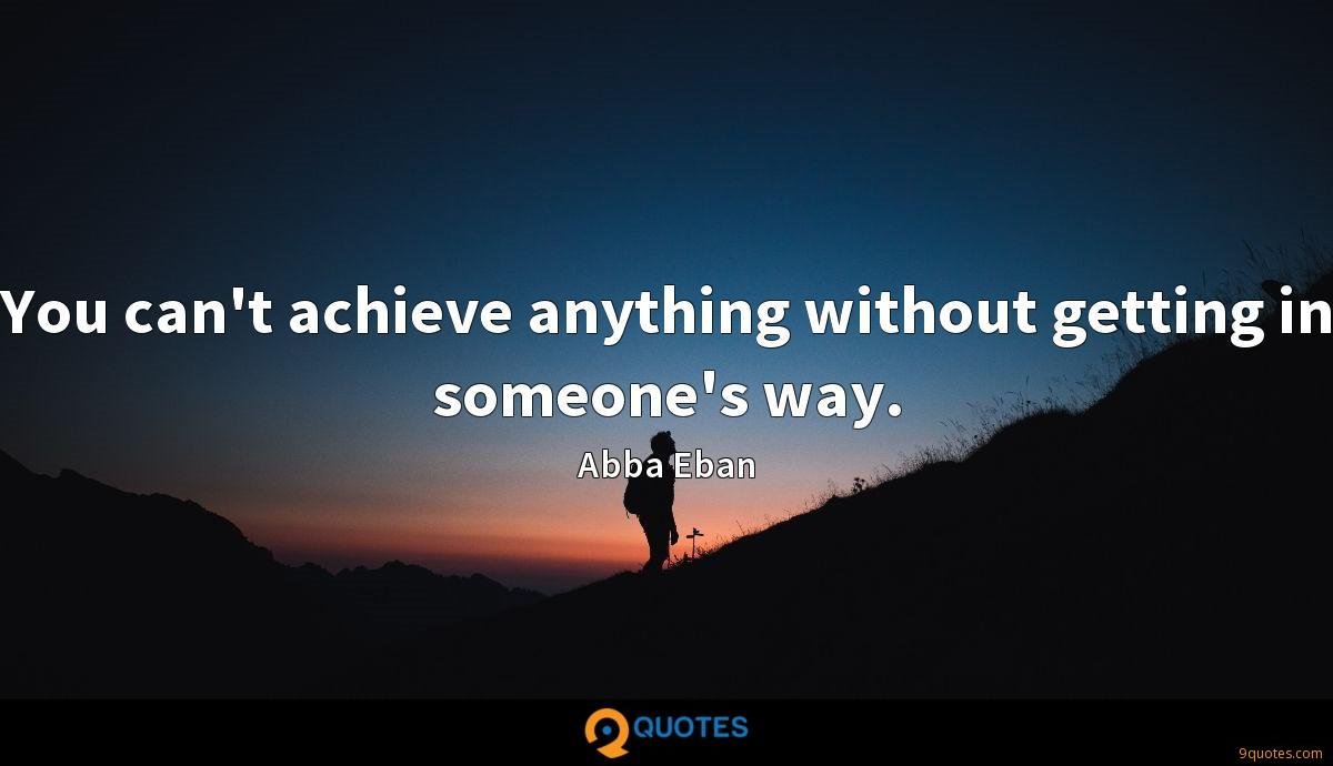 You can't achieve anything without getting in someone's way.