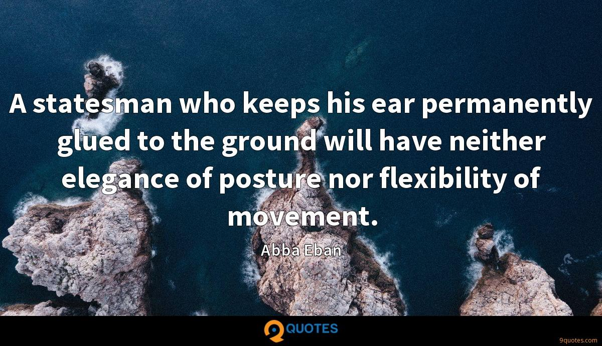 A statesman who keeps his ear permanently glued to the ground will have neither elegance of posture nor flexibility of movement.