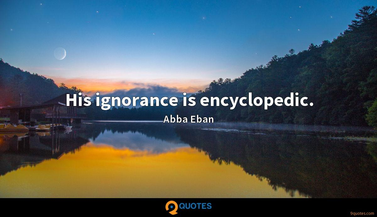 His ignorance is encyclopedic.