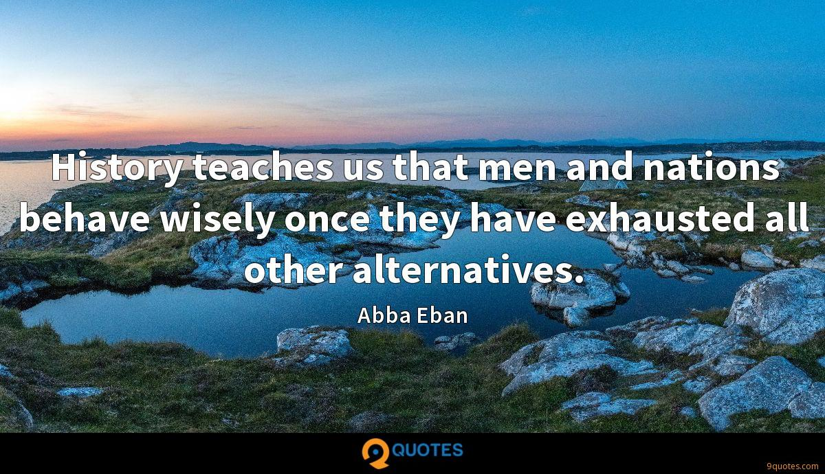 History teaches us that men and nations behave wisely once they have exhausted all other alternatives.