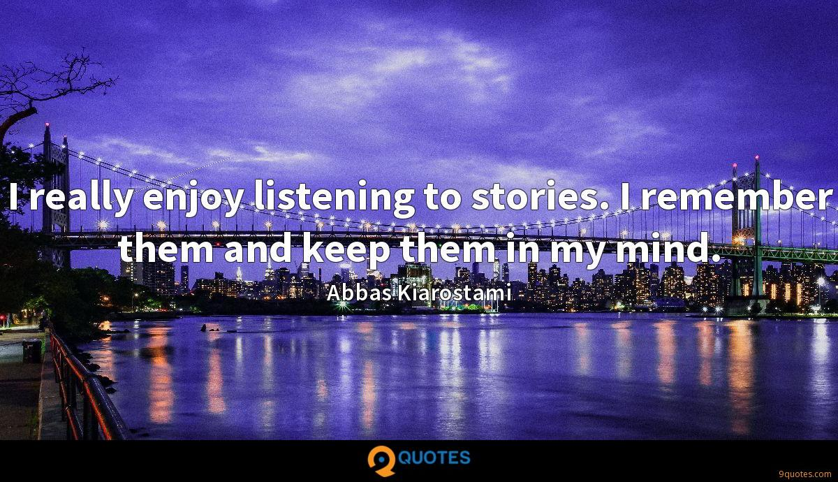 I really enjoy listening to stories. I remember them and keep them in my mind.
