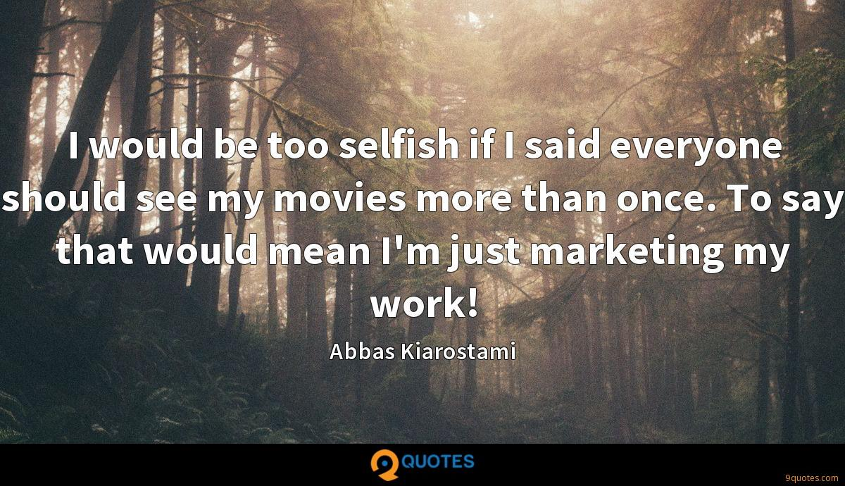 I would be too selfish if I said everyone should see my movies more than once. To say that would mean I'm just marketing my work!