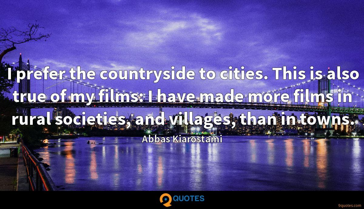 I prefer the countryside to cities. This is also true of my films: I have made more films in rural societies, and villages, than in towns.