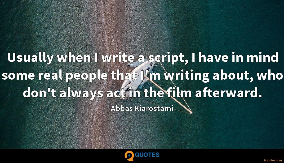 Usually when I write a script, I have in mind some real people that I'm writing about, who don't always act in the film afterward.