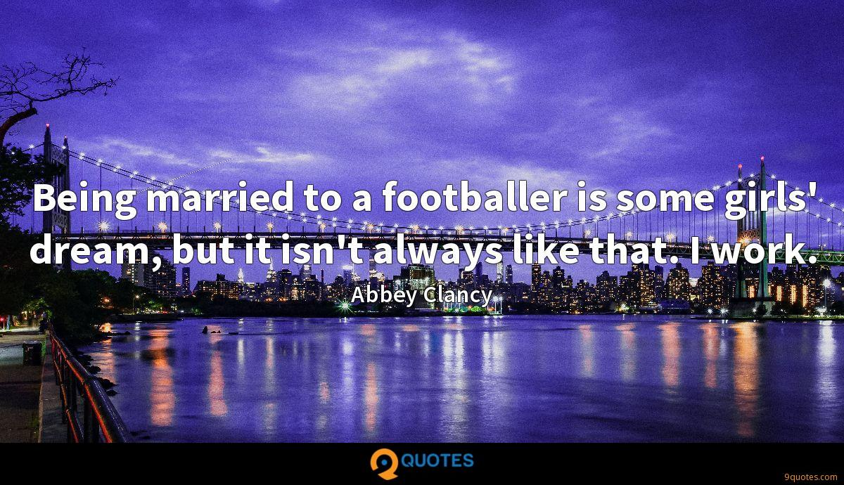 Being married to a footballer is some girls' dream, but it isn't always like that. I work.