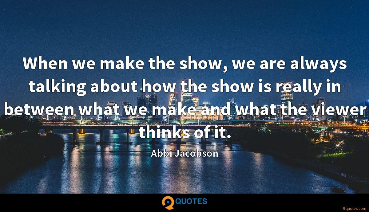 When we make the show, we are always talking about how the show is really in between what we make and what the viewer thinks of it.