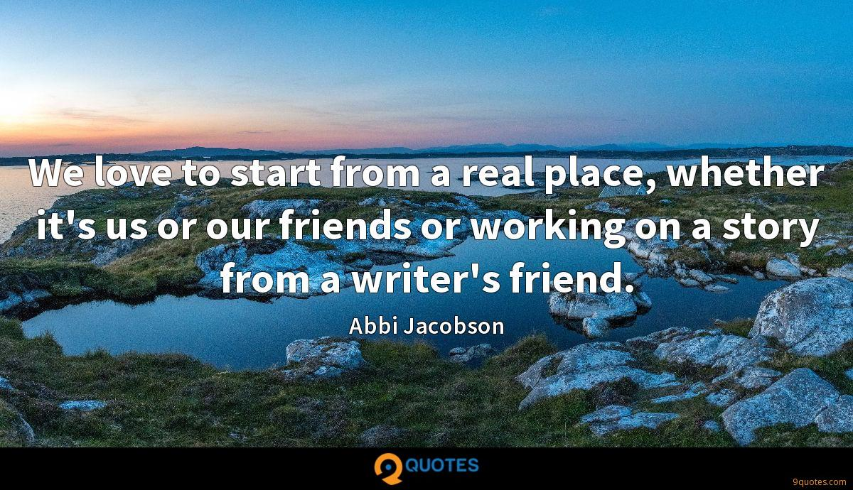 We love to start from a real place, whether it's us or our friends or working on a story from a writer's friend.