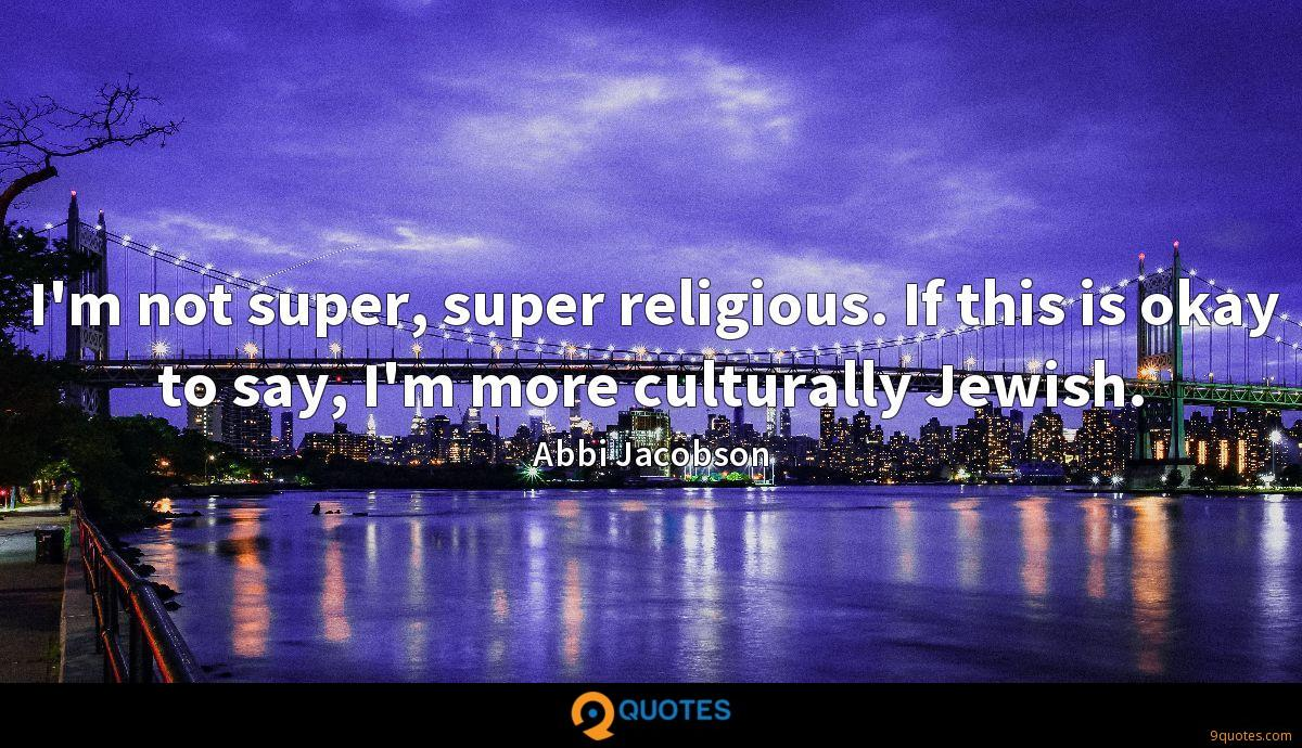 I'm not super, super religious. If this is okay to say, I'm more culturally Jewish.