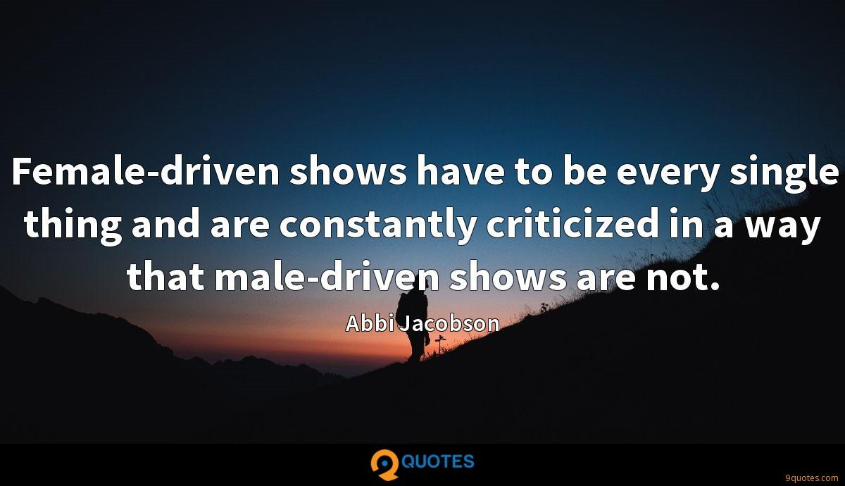 Female-driven shows have to be every single thing and are constantly criticized in a way that male-driven shows are not.