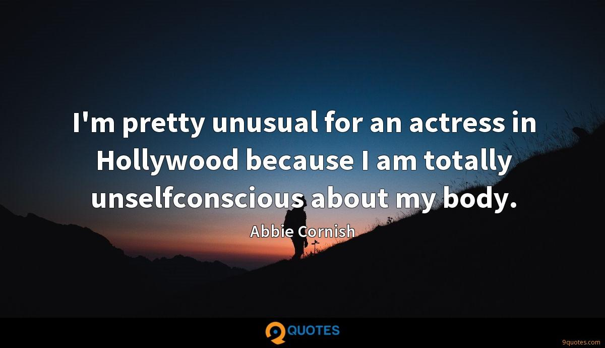 I'm pretty unusual for an actress in Hollywood because I am totally unselfconscious about my body.
