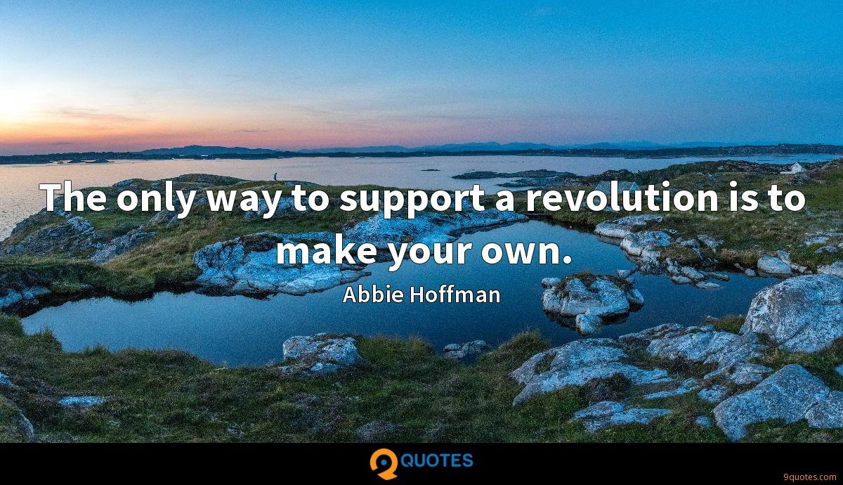 The only way to support a revolution is to make your own.