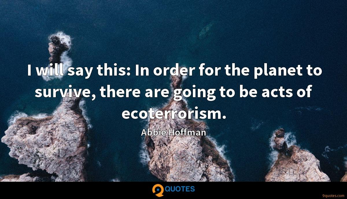 I will say this: In order for the planet to survive, there are going to be acts of ecoterrorism.