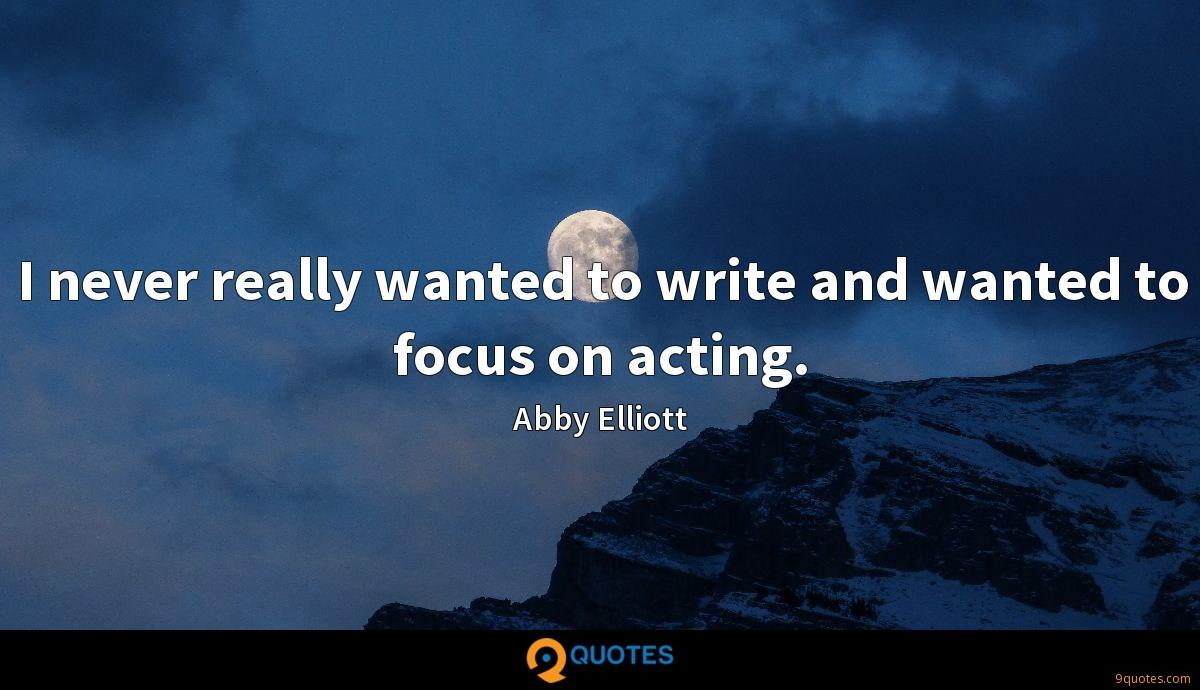 I never really wanted to write and wanted to focus on acting.