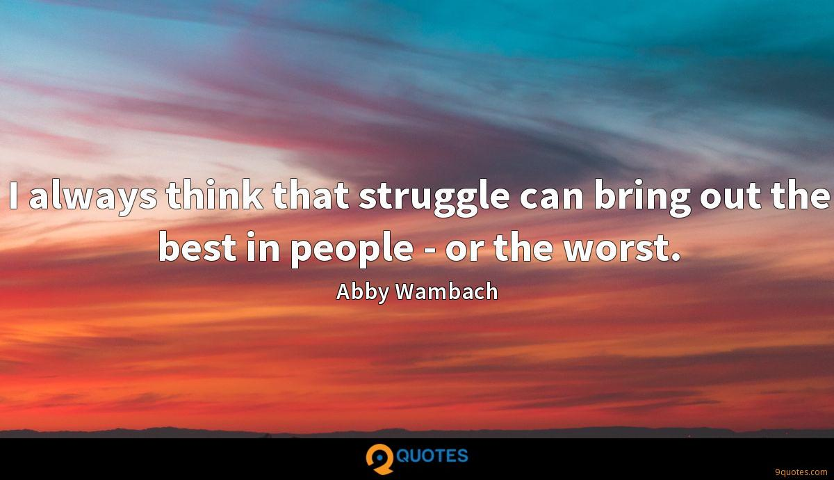 I always think that struggle can bring out the best in people - or the worst.