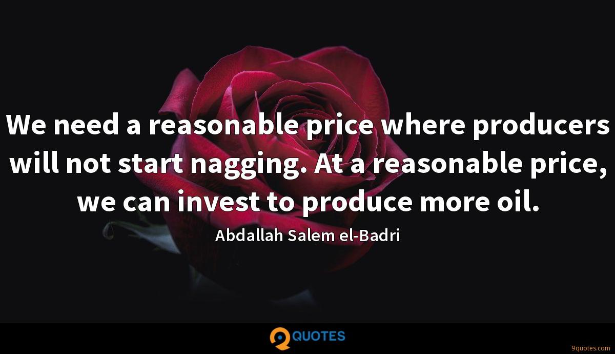 We need a reasonable price where producers will not start nagging. At a reasonable price, we can invest to produce more oil.