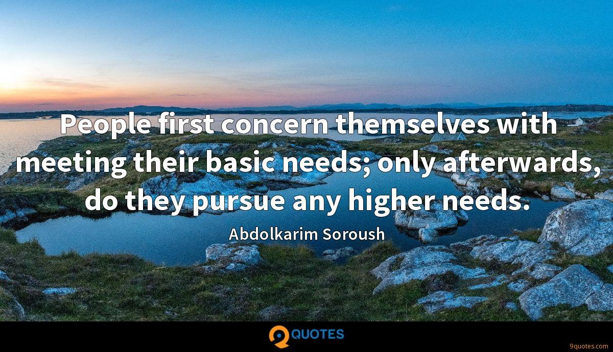 People first concern themselves with meeting their basic needs; only afterwards, do they pursue any higher needs.