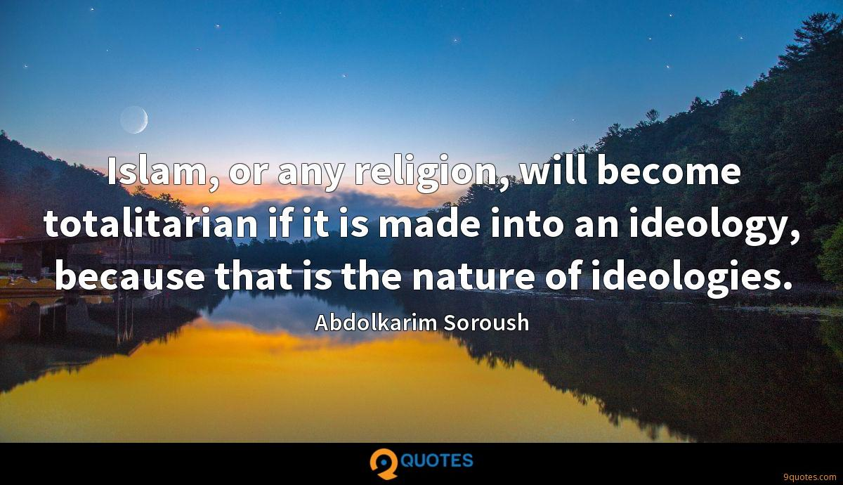 Islam, or any religion, will become totalitarian if it is made into an ideology, because that is the nature of ideologies.