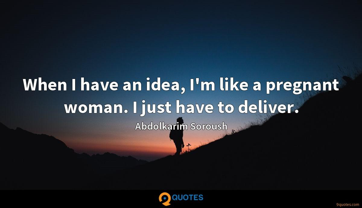 When I have an idea, I'm like a pregnant woman. I just have to deliver.
