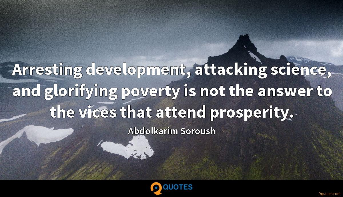 Arresting development, attacking science, and glorifying poverty is not the answer to the vices that attend prosperity.