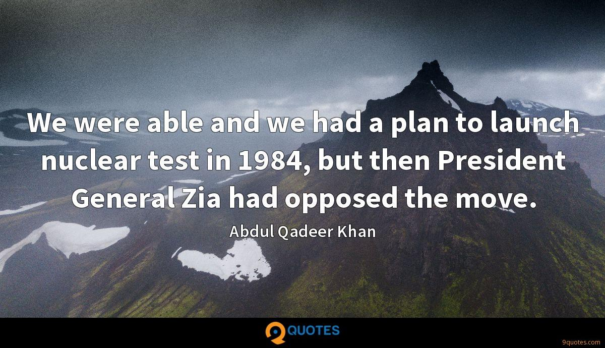 We were able and we had a plan to launch nuclear test in 1984, but then President General Zia had opposed the move.