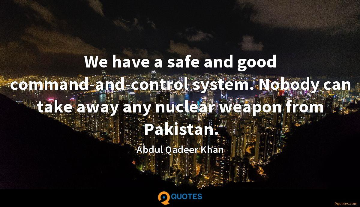We have a safe and good command-and-control system. Nobody can take away any nuclear weapon from Pakistan.
