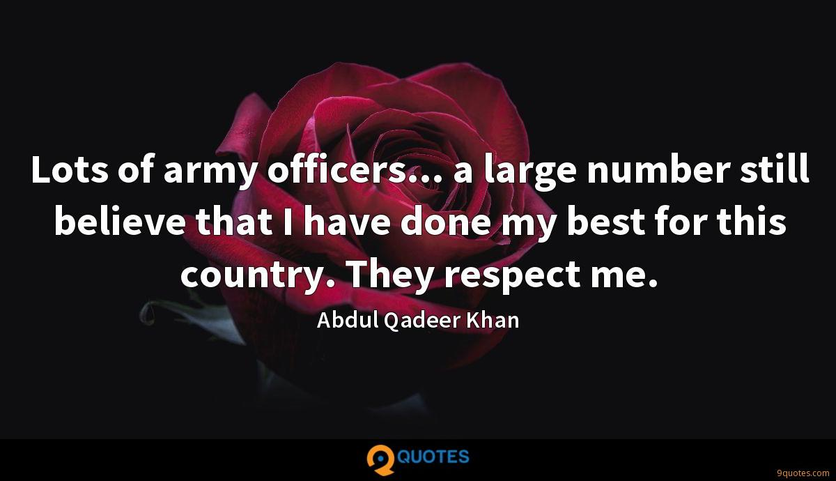 Lots of army officers... a large number still believe that I have done my best for this country. They respect me.