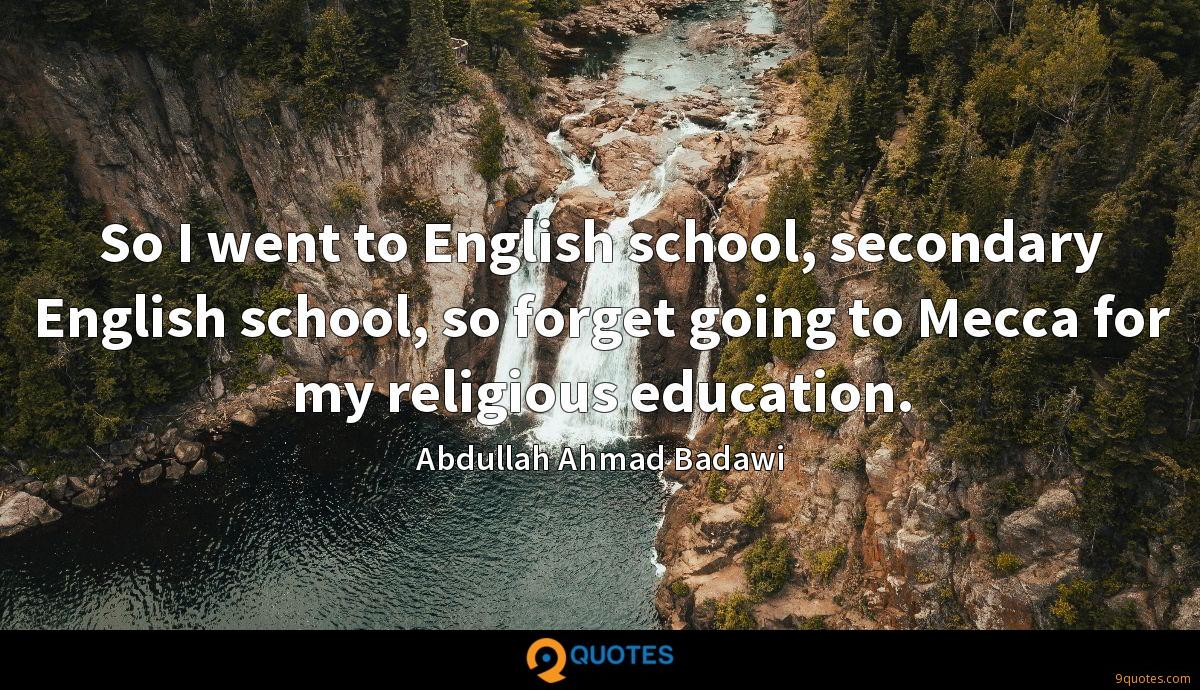 So I went to English school, secondary English school, so forget going to Mecca for my religious education.