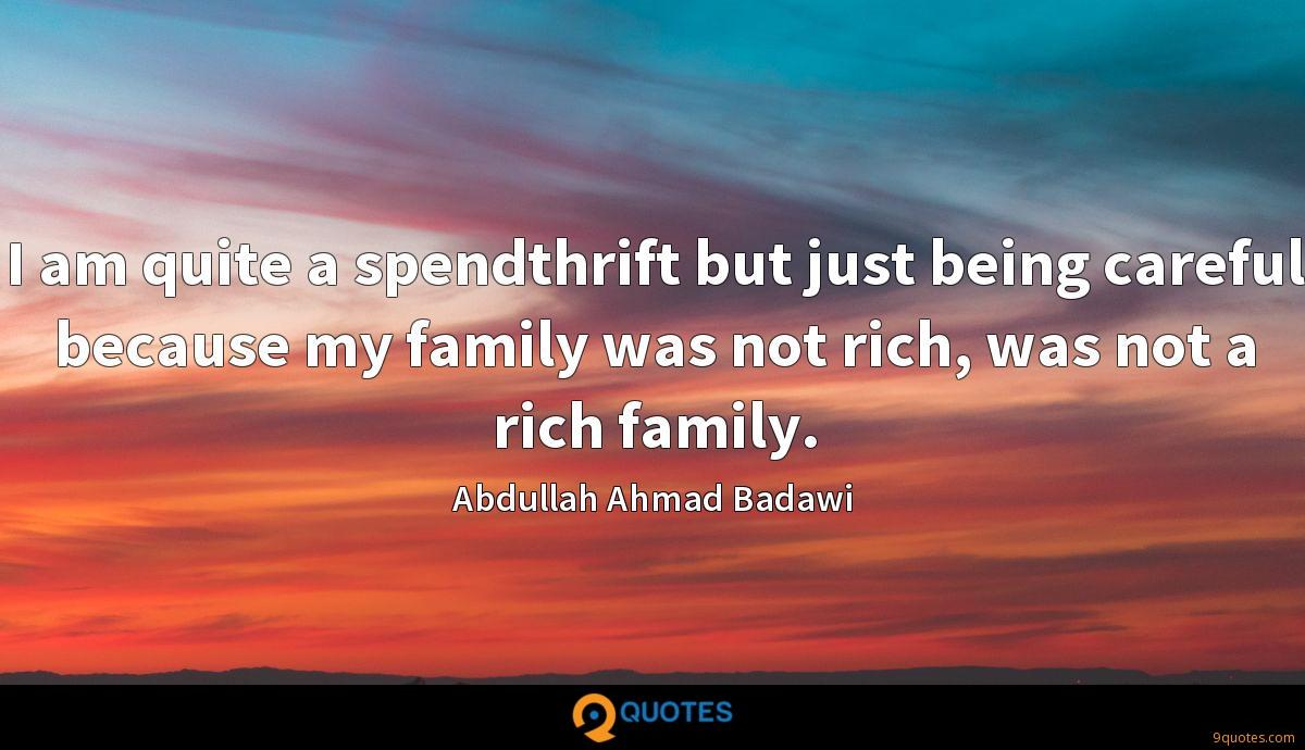 I am quite a spendthrift but just being careful because my family was not rich, was not a rich family.